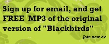 "Sign up for email, get FREE MP3 of original ""Blackbirds"" >>"