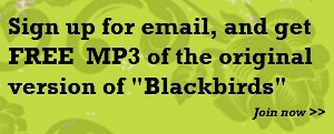 "Sign up for email, and get FREE MP3 of original ""Blackbirds"" >>"
